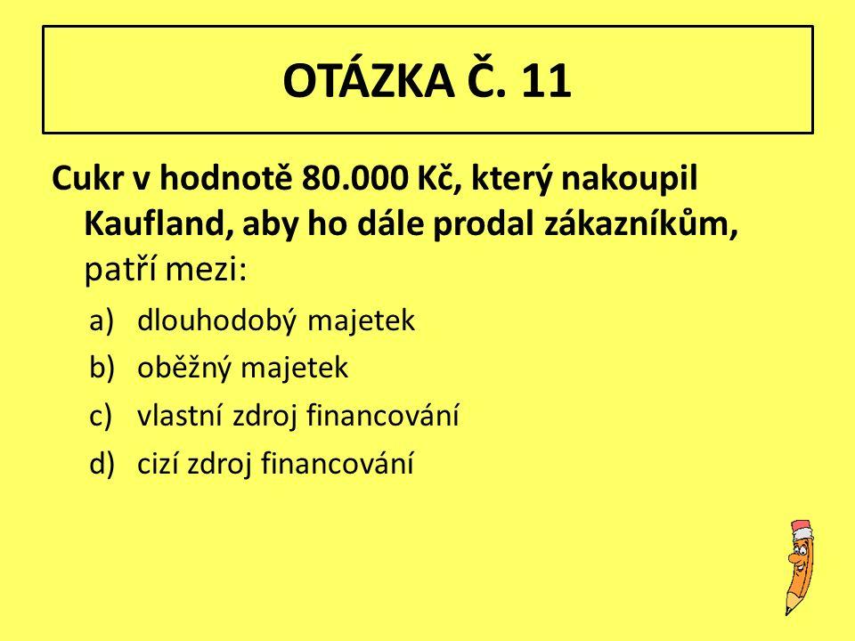 OTÁZKA Č. 11 Cukr v hodnotě 80.000 Kč, který nakoupil Kaufland, aby ho dále prodal zákazníkům, patří mezi: a)dlouhodobý majetek b)oběžný majetek c)vla