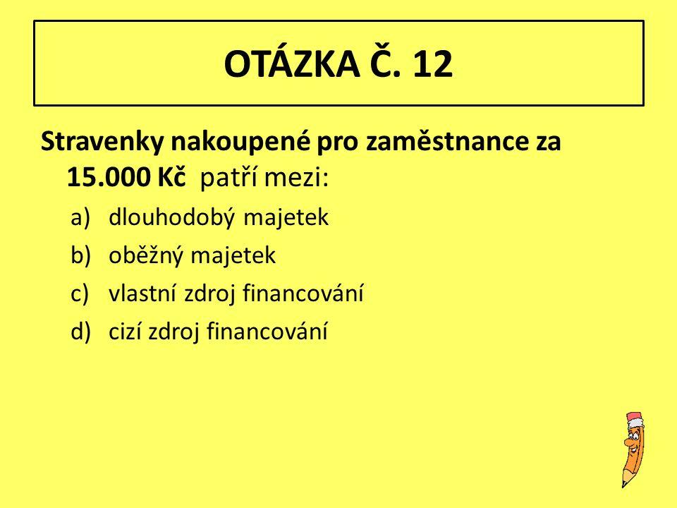 OTÁZKA Č. 12 Stravenky nakoupené pro zaměstnance za 15.000 Kč patří mezi: a)dlouhodobý majetek b)oběžný majetek c)vlastní zdroj financování d)cizí zdr