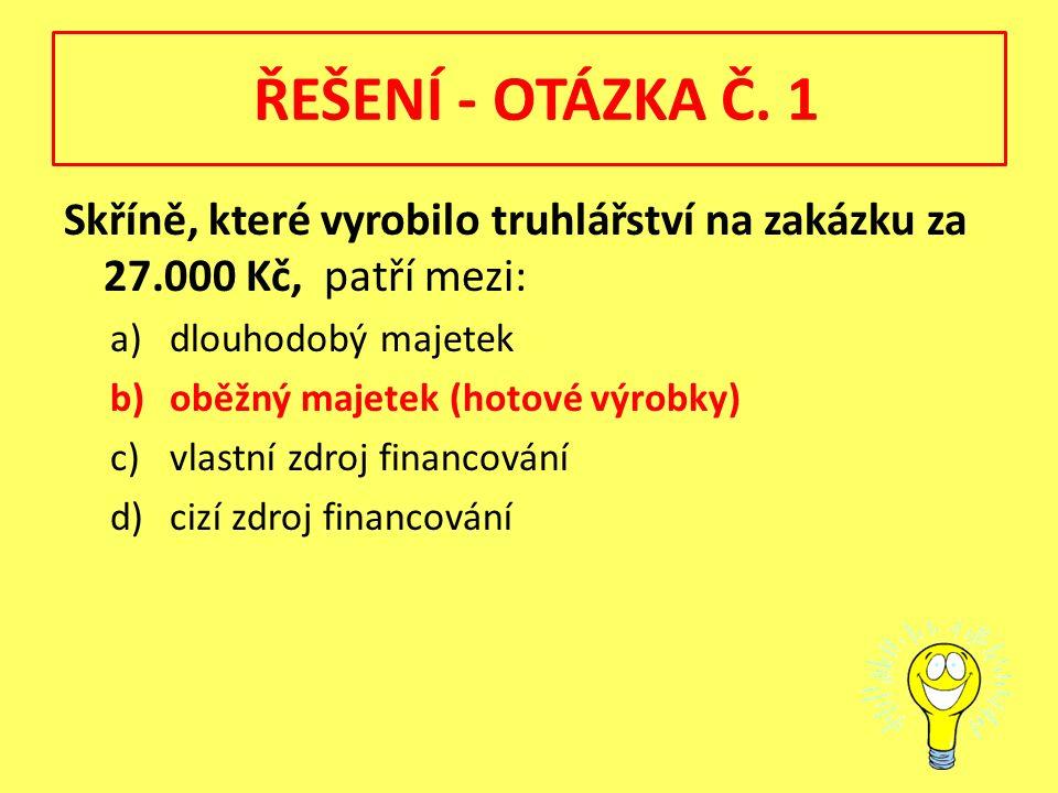 ŘEŠENÍ - OTÁZKA Č. 1 Skříně, které vyrobilo truhlářství na zakázku za 27.000 Kč, patří mezi: a)dlouhodobý majetek b)oběžný majetek (hotové výrobky) c)