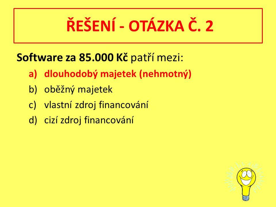 ŘEŠENÍ - OTÁZKA Č. 2 Software za 85.000 Kč patří mezi: a)dlouhodobý majetek (nehmotný) b)oběžný majetek c)vlastní zdroj financování d)cizí zdroj finan