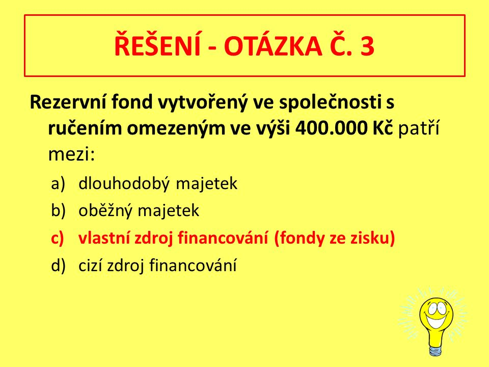 ŘEŠENÍ - OTÁZKA Č. 3 Rezervní fond vytvořený ve společnosti s ručením omezeným ve výši 400.000 Kč patří mezi: a)dlouhodobý majetek b)oběžný majetek c)