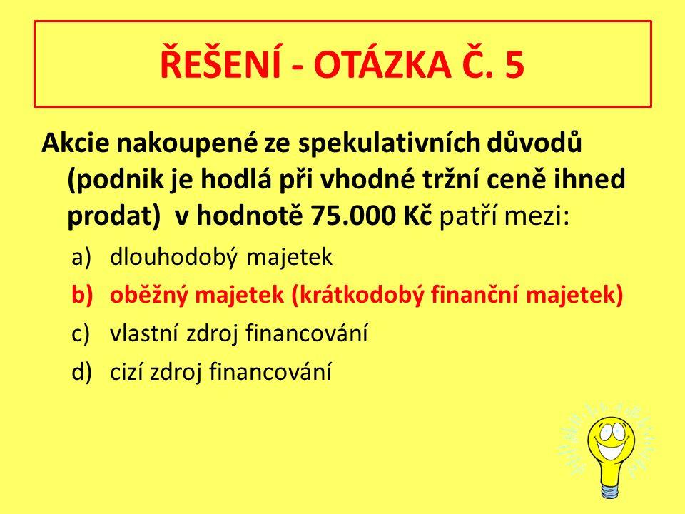 ŘEŠENÍ - OTÁZKA Č. 5 Akcie nakoupené ze spekulativních důvodů (podnik je hodlá při vhodné tržní ceně ihned prodat) v hodnotě 75.000 Kč patří mezi: a)d