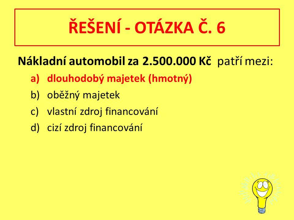 ŘEŠENÍ - OTÁZKA Č. 6 Nákladní automobil za 2.500.000 Kč patří mezi: a)dlouhodobý majetek (hmotný) b)oběžný majetek c)vlastní zdroj financování d)cizí