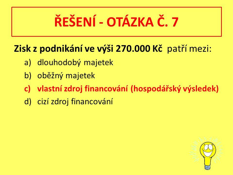 ŘEŠENÍ - OTÁZKA Č. 7 Zisk z podnikání ve výši 270.000 Kč patří mezi: a)dlouhodobý majetek b)oběžný majetek c)vlastní zdroj financování (hospodářský vý