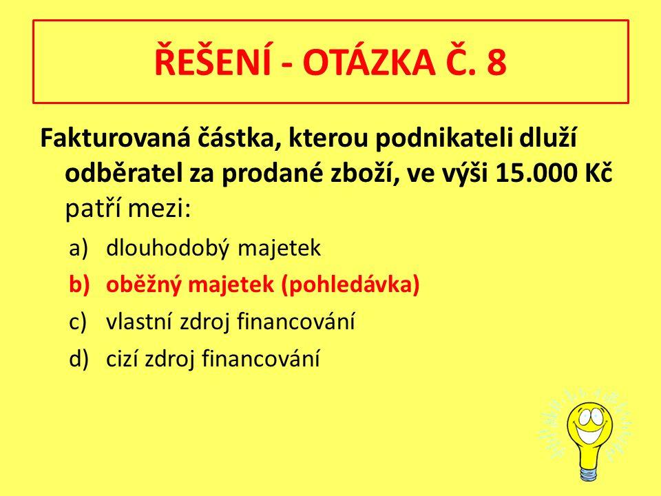 ŘEŠENÍ - OTÁZKA Č. 8 Fakturovaná částka, kterou podnikateli dluží odběratel za prodané zboží, ve výši 15.000 Kč patří mezi: a)dlouhodobý majetek b)obě
