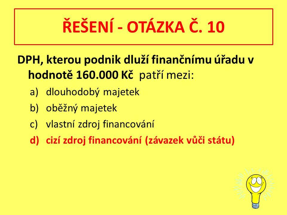 ŘEŠENÍ - OTÁZKA Č. 10 DPH, kterou podnik dluží finančnímu úřadu v hodnotě 160.000 Kč patří mezi: a)dlouhodobý majetek b)oběžný majetek c)vlastní zdroj