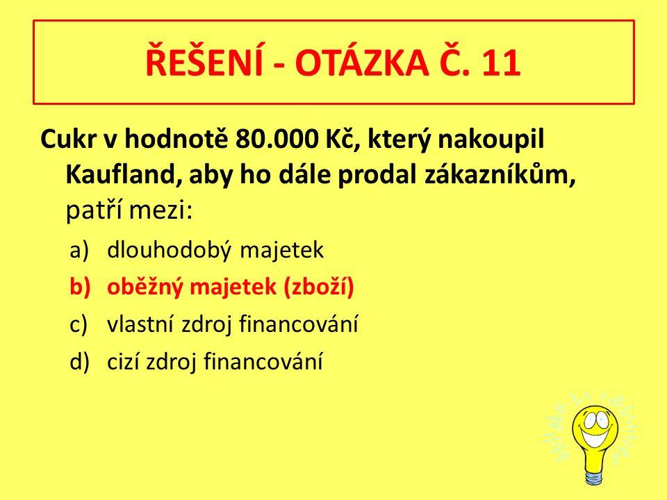 ŘEŠENÍ - OTÁZKA Č. 11 Cukr v hodnotě 80.000 Kč, který nakoupil Kaufland, aby ho dále prodal zákazníkům, patří mezi: a)dlouhodobý majetek b)oběžný maje