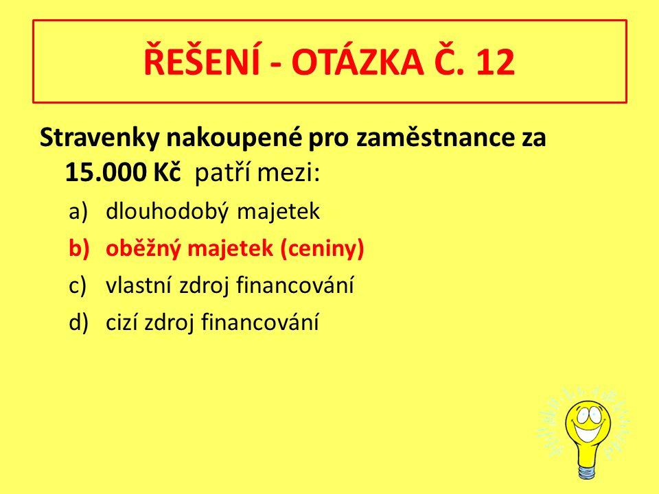 ŘEŠENÍ - OTÁZKA Č. 12 Stravenky nakoupené pro zaměstnance za 15.000 Kč patří mezi: a)dlouhodobý majetek b)oběžný majetek (ceniny) c)vlastní zdroj fina