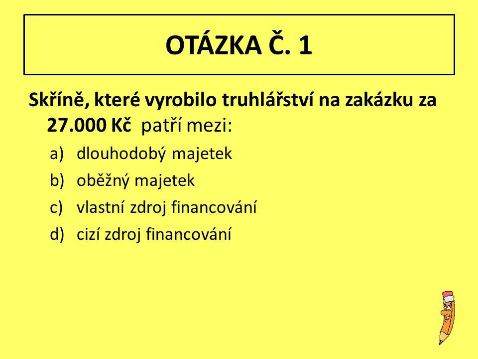 OTÁZKA Č. 1 Skříně, které vyrobilo truhlářství na zakázku za 27.000 Kč patří mezi: a)dlouhodobý majetek b)oběžný majetek c)vlastní zdroj financování d