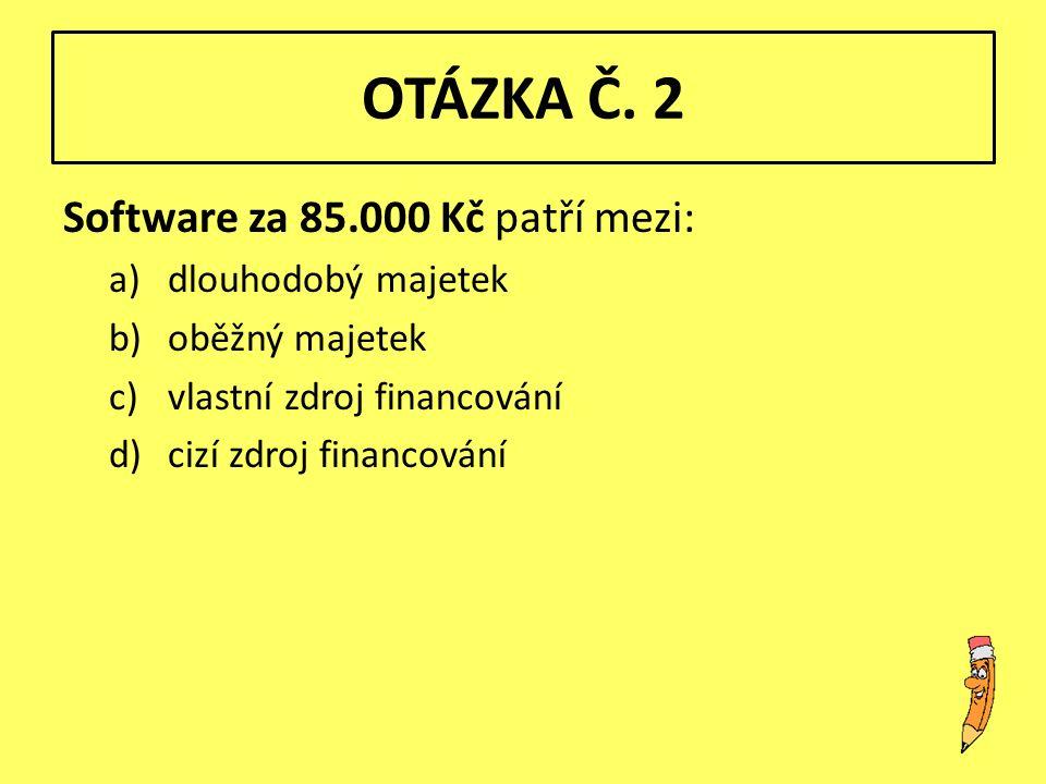OTÁZKA Č. 2 Software za 85.000 Kč patří mezi: a)dlouhodobý majetek b)oběžný majetek c)vlastní zdroj financování d)cizí zdroj financování