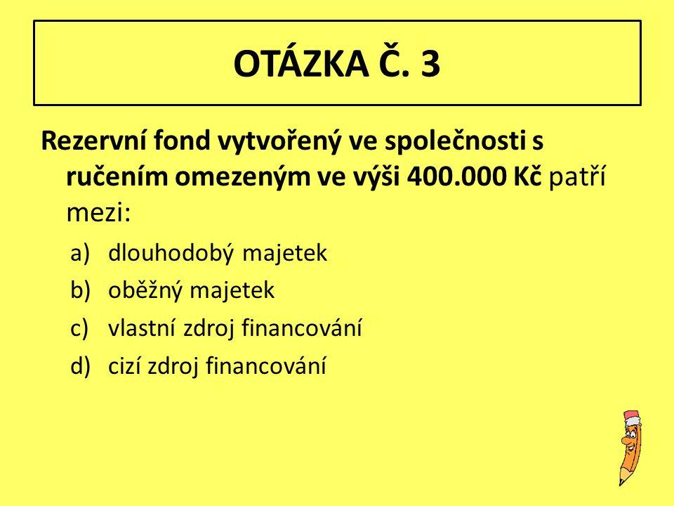 OTÁZKA Č. 3 Rezervní fond vytvořený ve společnosti s ručením omezeným ve výši 400.000 Kč patří mezi: a)dlouhodobý majetek b)oběžný majetek c)vlastní z