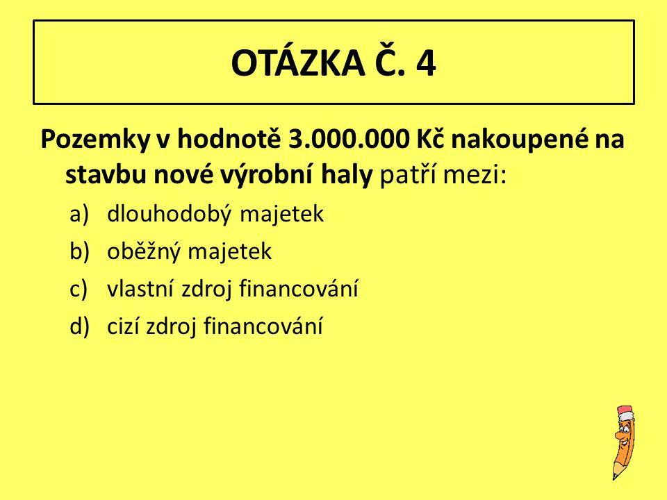 OTÁZKA Č. 4 Pozemky v hodnotě 3.000.000 Kč nakoupené na stavbu nové výrobní haly patří mezi: a)dlouhodobý majetek b)oběžný majetek c)vlastní zdroj fin