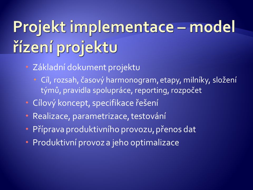  Základní dokument projektu  Cíl, rozsah, časový harmonogram, etapy, milníky, složení týmů, pravidla spolupráce, reporting, rozpočet  Cílový koncept, specifikace řešení  Realizace, parametrizace, testování  Příprava produktivního provozu, přenos dat  Produktivní provoz a jeho optimalizace