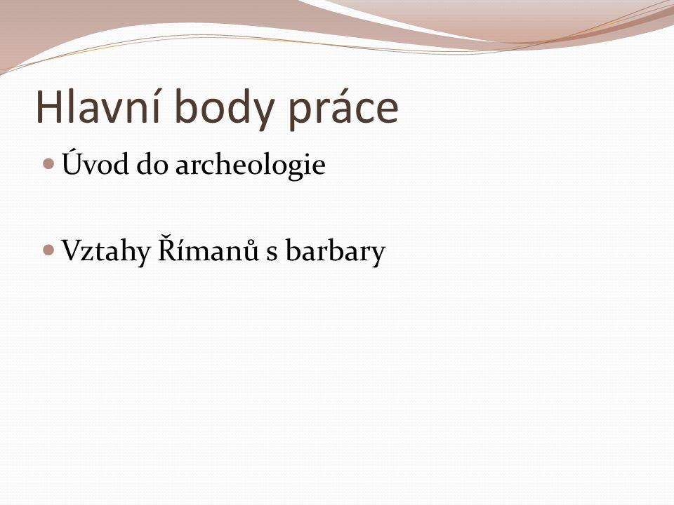 Hlavní body práce Úvod do archeologie Vztahy Římanů s barbary
