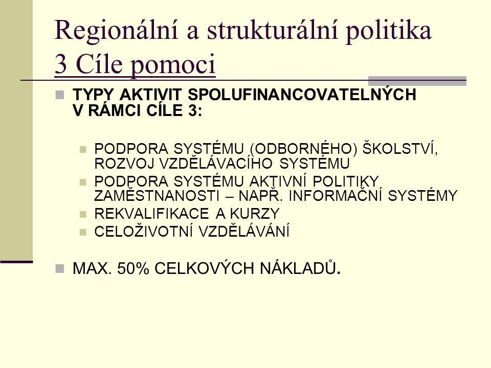 Regionální a strukturální politika 3 Cíle pomoci TYPY AKTIVIT SPOLUFINANCOVATELNÝCH V RÁMCI CÍLE 3: PODPORA SYSTÉMU (ODBORNÉHO) ŠKOLSTVÍ, ROZVOJ VZDĚLÁVACÍHO SYSTÉMU PODPORA SYSTÉMU AKTIVNÍ POLITIKY ZAMĚSTNANOSTI – NAPŘ.