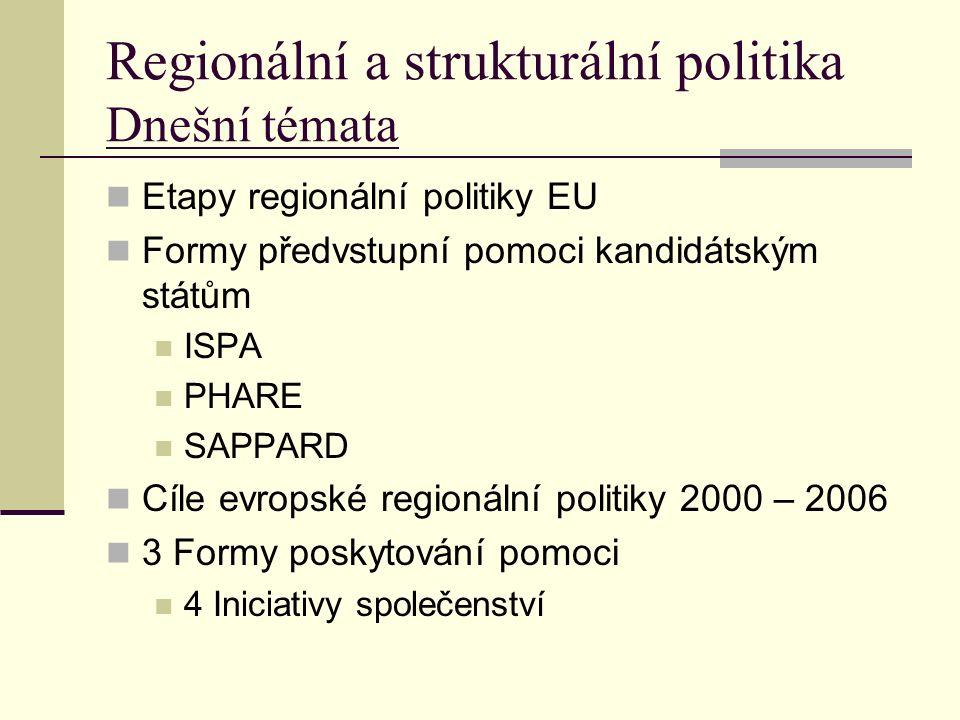 Regionální a strukturální politika Dnešní témata Etapy regionální politiky EU Formy předvstupní pomoci kandidátským státům ISPA PHARE SAPPARD Cíle evropské regionální politiky 2000 – 2006 3 Formy poskytování pomoci 4 Iniciativy společenství