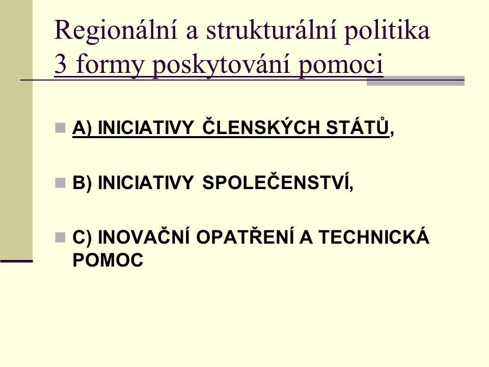 Regionální a strukturální politika 3 formy poskytování pomoci A) INICIATIVY ČLENSKÝCH STÁTŮ, B) INICIATIVY SPOLEČENSTVÍ, C) INOVAČNÍ OPATŘENÍ A TECHNICKÁ POMOC