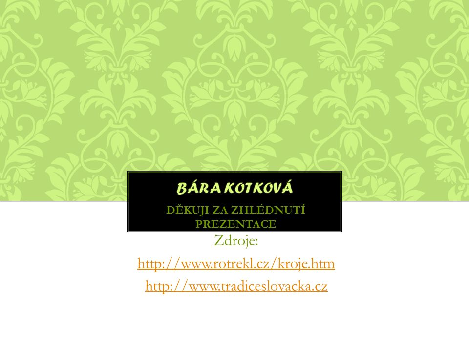 DĚKUJI ZA ZHLÉDNUTÍ PREZENTACE Zdroje: http://www.rotrekl.cz/kroje.htm http://www.tradiceslovacka.cz