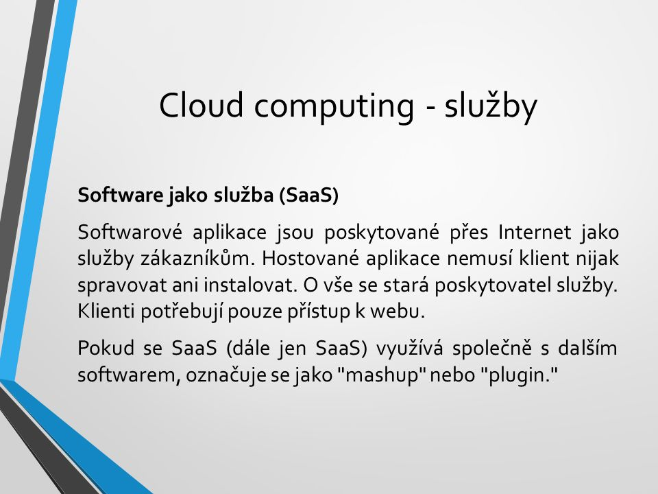 Cloud computing - služby Software jako služba (SaaS) Softwarové aplikace jsou poskytované přes Internet jako služby zákazníkům. Hostované aplikace nem