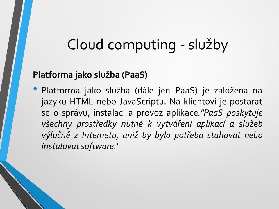 Cloud computing - služby Platforma jako služba (PaaS) Platforma jako služba (dále jen PaaS) je založena na jazyku HTML nebo JavaScriptu. Na klientovi