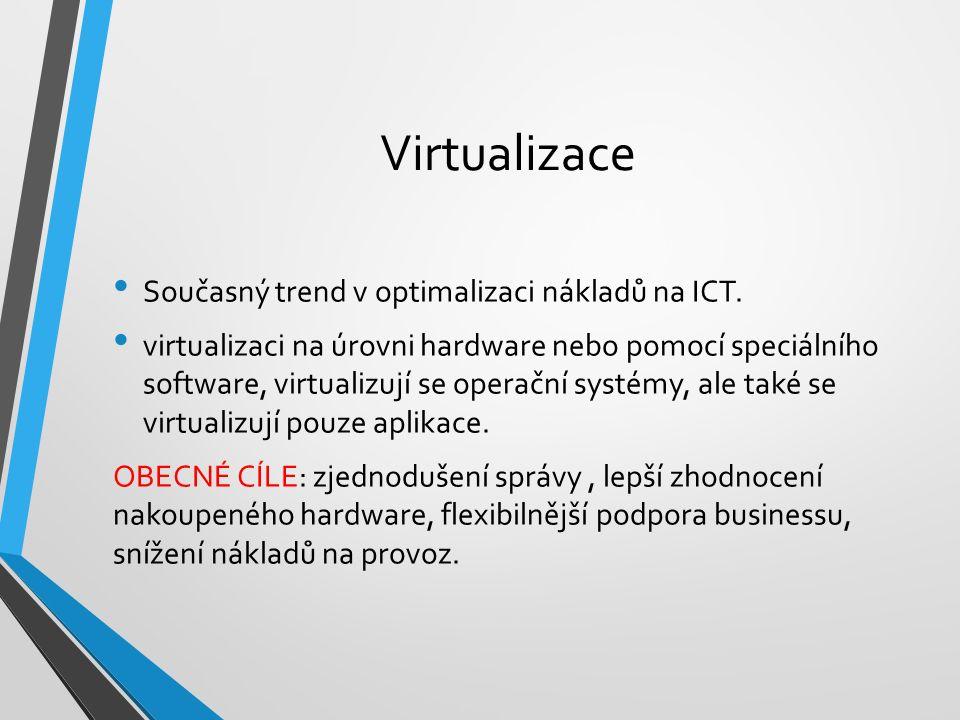 Virtualizace Současný trend v optimalizaci nákladů na ICT. virtualizaci na úrovni hardware nebo pomocí speciálního software, virtualizují se operační
