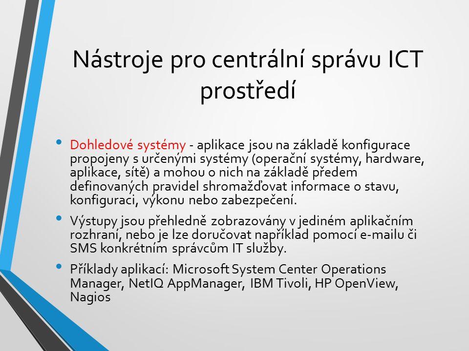 Nástroje pro centrální správu ICT prostředí Dohledové systémy - aplikace jsou na základě konfigurace propojeny s určenými systémy (operační systémy, hardware, aplikace, sítě) a mohou o nich na základě předem definovaných pravidel shromažďovat informace o stavu, konfiguraci, výkonu nebo zabezpečení.
