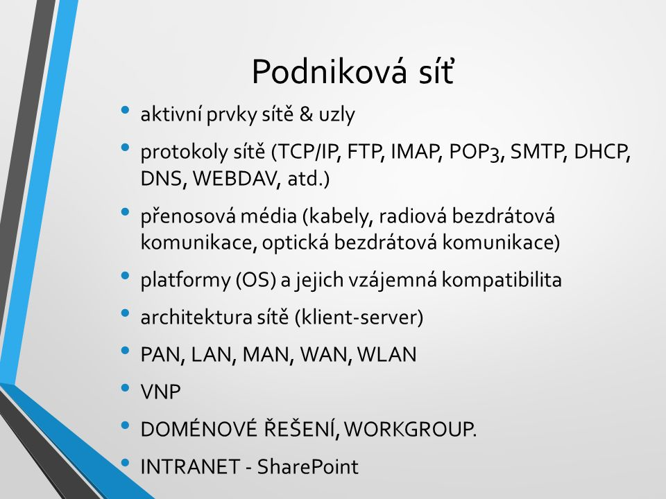 Podniková síť aktivní prvky sítě & uzly protokoly sítě (TCP/IP, FTP, IMAP, POP3, SMTP, DHCP, DNS, WEBDAV, atd.) přenosová média (kabely, radiová bezdrátová komunikace, optická bezdrátová komunikace) platformy (OS) a jejich vzájemná kompatibilita architektura sítě (klient-server) PAN, LAN, MAN, WAN, WLAN VNP DOMÉNOVÉ ŘEŠENÍ, WORKGROUP.