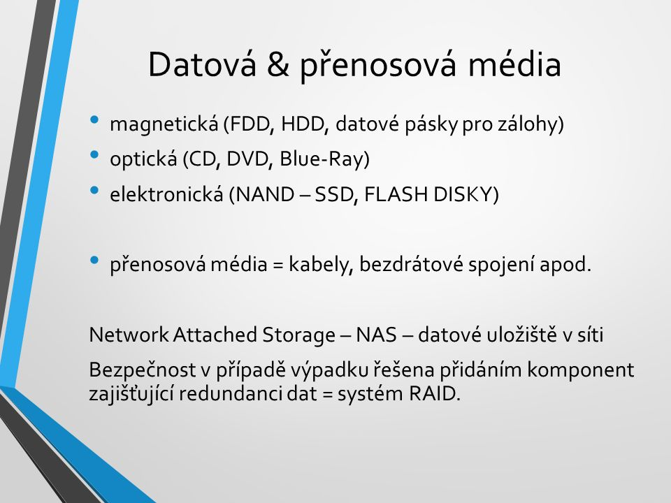 Datová & přenosová média magnetická (FDD, HDD, datové pásky pro zálohy) optická (CD, DVD, Blue-Ray) elektronická (NAND – SSD, FLASH DISKY) přenosová média = kabely, bezdrátové spojení apod.