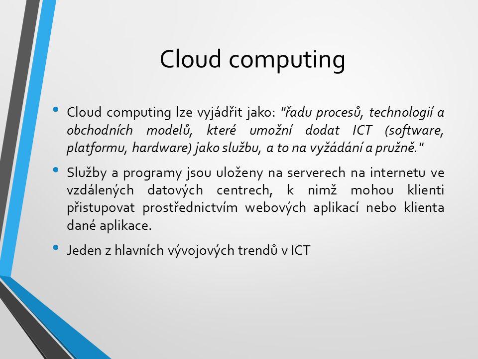 Cloud computing Cloud computing lze vyjádřit jako: řadu procesů, technologií a obchodních modelů, které umožní dodat ICT (software, platformu, hardware) jako službu, a to na vyžádání a pružně. Služby a programy jsou uloženy na serverech na internetu ve vzdálených datových centrech, k nimž mohou klienti přistupovat prostřednictvím webových aplikací nebo klienta dané aplikace.