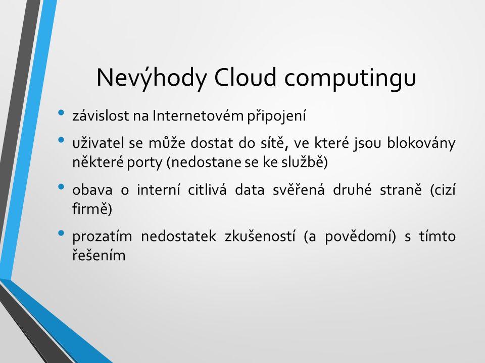 Nevýhody Cloud computingu závislost na Internetovém připojení uživatel se může dostat do sítě, ve které jsou blokovány některé porty (nedostane se ke službě) obava o interní citlivá data svěřená druhé straně (cizí firmě) prozatím nedostatek zkušeností (a povědomí) s tímto řešením