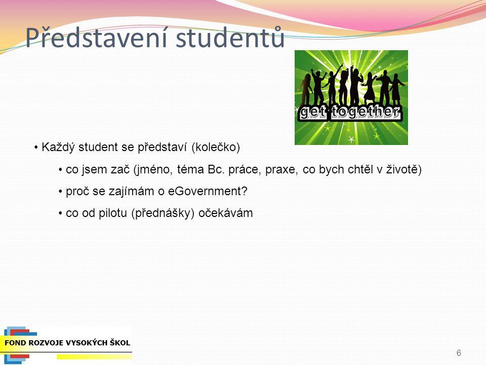 Představení studentů 6 Každý student se představí (kolečko) co jsem zač (jméno, téma Bc. práce, praxe, co bych chtěl v životě) proč se zajímám o eGove