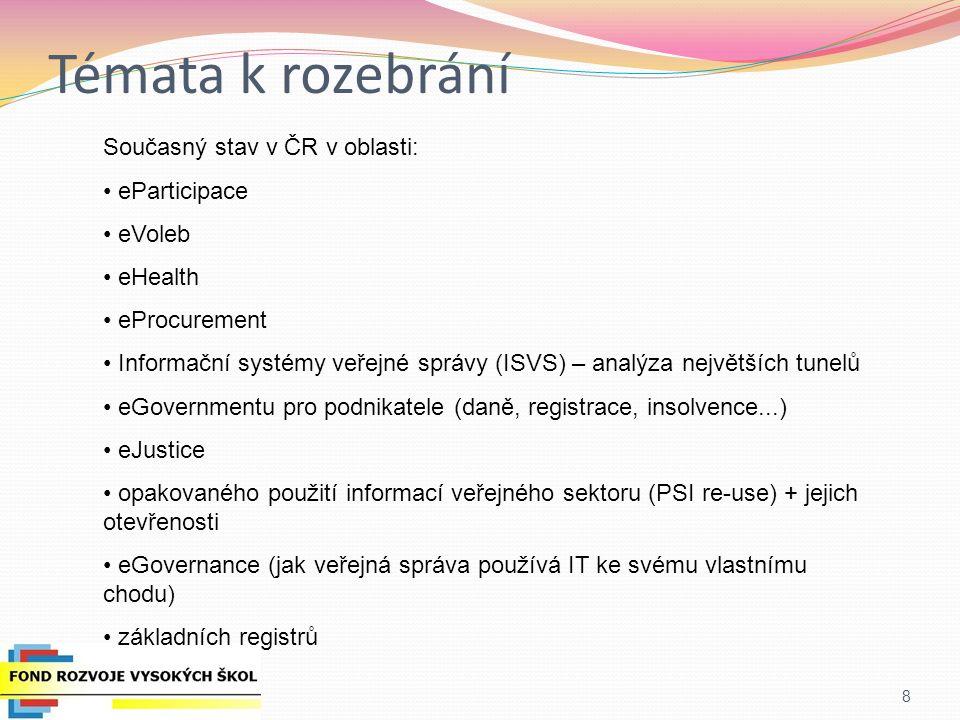 Témata k rozebrání 8 Současný stav v ČR v oblasti: eParticipace eVoleb eHealth eProcurement Informační systémy veřejné správy (ISVS) – analýza největších tunelů eGovernmentu pro podnikatele (daně, registrace, insolvence...) eJustice opakovaného použití informací veřejného sektoru (PSI re-use) + jejich otevřenosti eGovernance (jak veřejná správa používá IT ke svému vlastnímu chodu) základních registrů