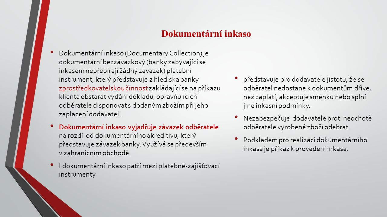 Dokumentární inkaso Dokumentární inkaso (Documentary Collection) je dokumentární bezzávazkový (banky zabývající se inkasem nepřebírají žádný závazek) platební instrument, který představuje z hlediska banky zprostředkovatelskou činnost zakládající se na příkazu klienta obstarat vydání dokladů, opravňujících odběratele disponovat s dodaným zbožím při jeho zaplacení dodavateli.