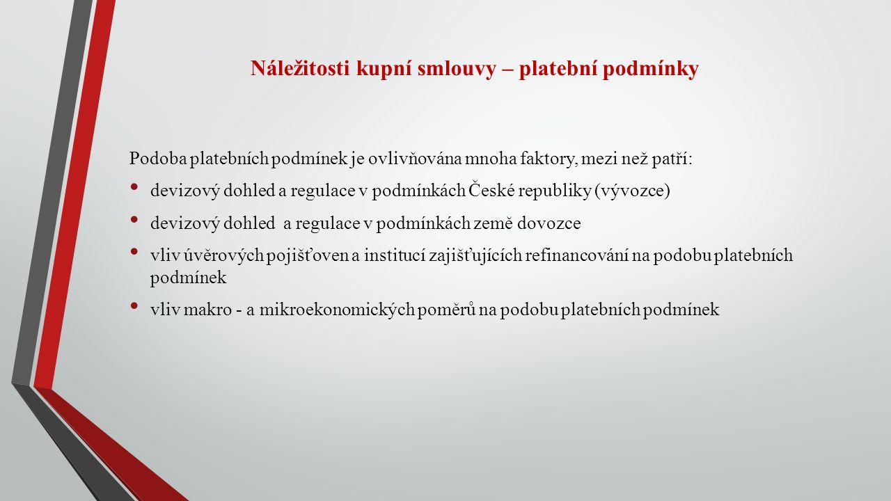 Náležitosti kupní smlouvy – platební podmínky Podoba platebních podmínek je ovlivňována mnoha faktory, mezi než patří: devizový dohled a regulace v podmínkách České republiky (vývozce) devizový dohled a regulace v podmínkách země dovozce vliv úvěrových pojišťoven a institucí zajišťujících refinancování na podobu platebních podmínek vliv makro - a mikroekonomických poměrů na podobu platebních podmínek