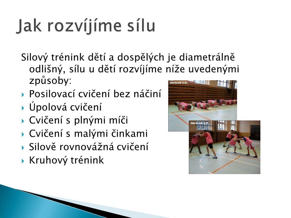 Silový trénink dětí a dospělých je diametrálně odlišný, sílu u dětí rozvíjíme níže uvedenými způsoby:  Posilovací cvičení bez náčiní  Úpolová cvičení  Cvičení s plnými míči  Cvičení s malými činkami  Silově rovnovážná cvičení  Kruhový trénink