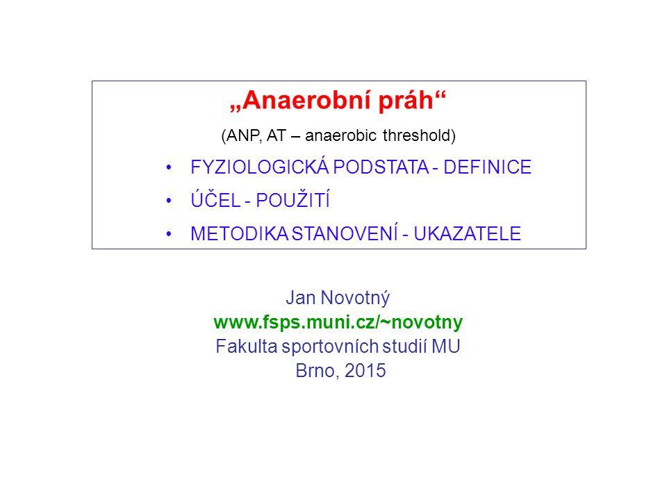 """Jan Novotný www.fsps.muni.cz/~novotny Fakulta sportovních studií MU Brno, 2015 """"Anaerobní práh (ANP, AT – anaerobic threshold) FYZIOLOGICKÁ PODSTATA - DEFINICE ÚČEL - POUŽITÍ METODIKA STANOVENÍ - UKAZATELE"""