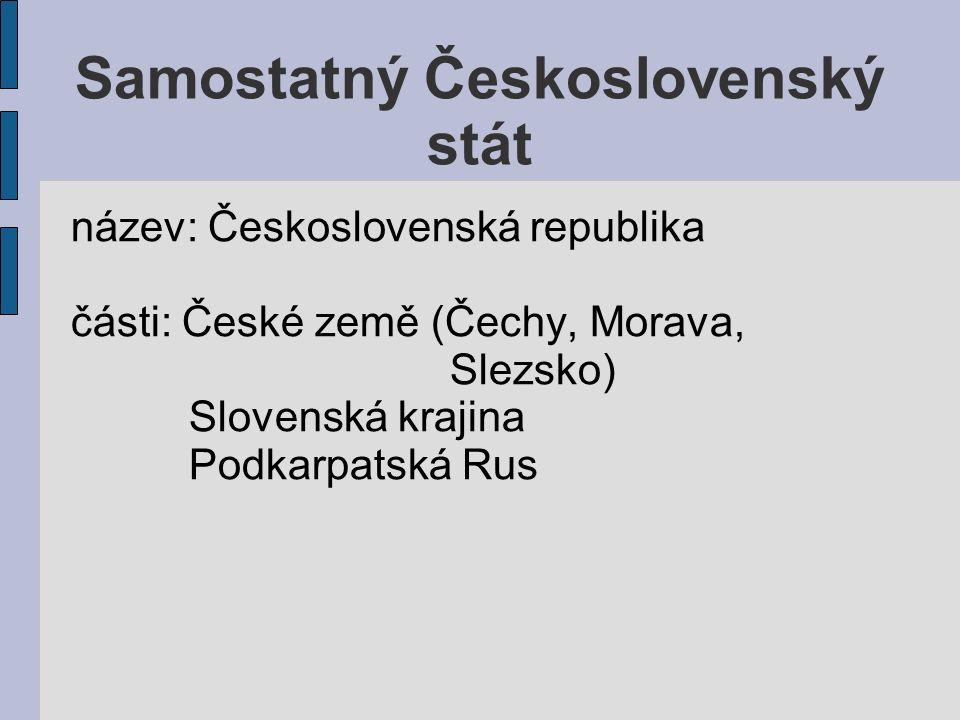Samostatný Československý stát název: Československá republika části: České země (Čechy, Morava, Slezsko) Slovenská krajina Podkarpatská Rus