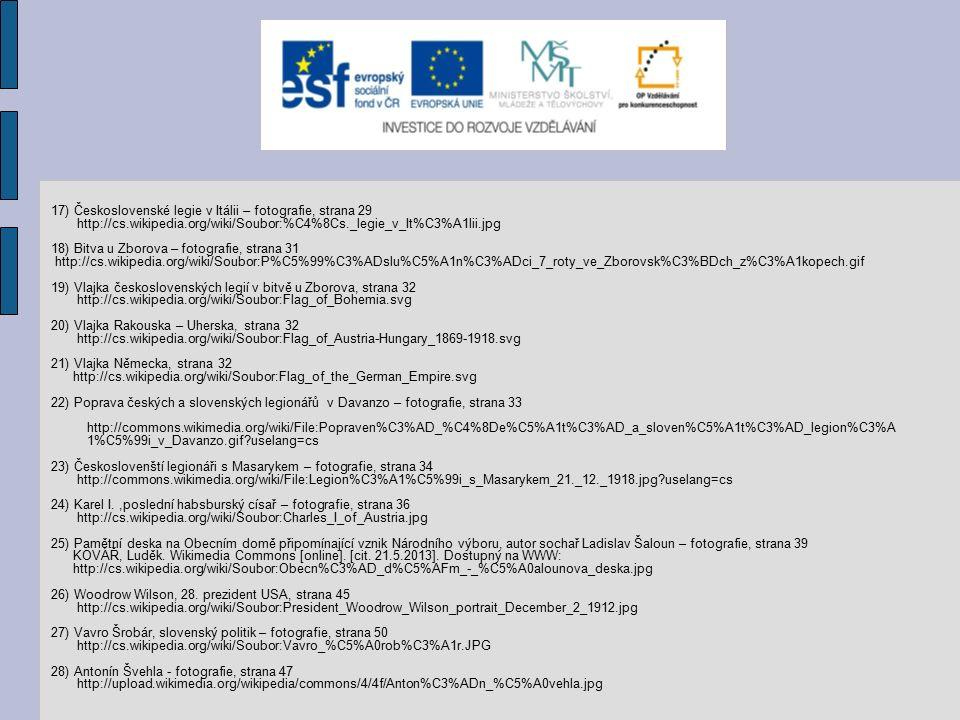 17) Československé legie v Itálii – fotografie, strana 29 http://cs.wikipedia.org/wiki/Soubor:%C4%8Cs._legie_v_It%C3%A1lii.jpg 18) Bitva u Zborova – fotografie, strana 31 http://cs.wikipedia.org/wiki/Soubor:P%C5%99%C3%ADslu%C5%A1n%C3%ADci_7_roty_ve_Zborovsk%C3%BDch_z%C3%A1kopech.gif 19) Vlajka československých legií v bitvě u Zborova, strana 32 http://cs.wikipedia.org/wiki/Soubor:Flag_of_Bohemia.svg 20) Vlajka Rakouska – Uherska, strana 32 http://cs.wikipedia.org/wiki/Soubor:Flag_of_Austria-Hungary_1869-1918.svg 21) Vlajka Německa, strana 32 http://cs.wikipedia.org/wiki/Soubor:Flag_of_the_German_Empire.svg 22) Poprava českých a slovenských legionářů v Davanzo – fotografie, strana 33 http://commons.wikimedia.org/wiki/File:Popraven%C3%AD_%C4%8De%C5%A1t%C3%AD_a_sloven%C5%A1t%C3%AD_legion%C3%A 1%C5%99i_v_Davanzo.gif uselang=cs 23) Českoslovenští legionáři s Masarykem – fotografie, strana 34 http://commons.wikimedia.org/wiki/File:Legion%C3%A1%C5%99i_s_Masarykem_21._12._1918.jpg uselang=cs 24) Karel I.,poslední habsburský císař – fotografie, strana 36 http://cs.wikipedia.org/wiki/Soubor:Charles_I_of_Austria.jpg 25) Pamětní deska na Obecním domě připomínající vznik Národního výboru, autor sochař Ladislav Šaloun – fotografie, strana 39 KOVÁŘ, Luděk.