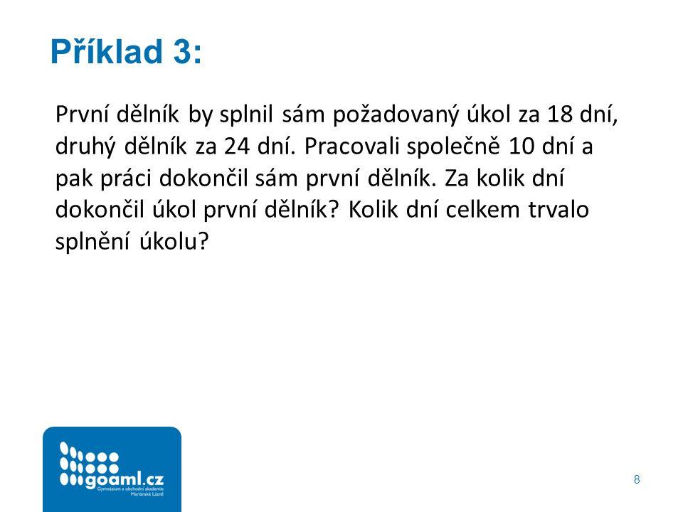 Příklad 3: 8 První dělník by splnil sám požadovaný úkol za 18 dní, druhý dělník za 24 dní.