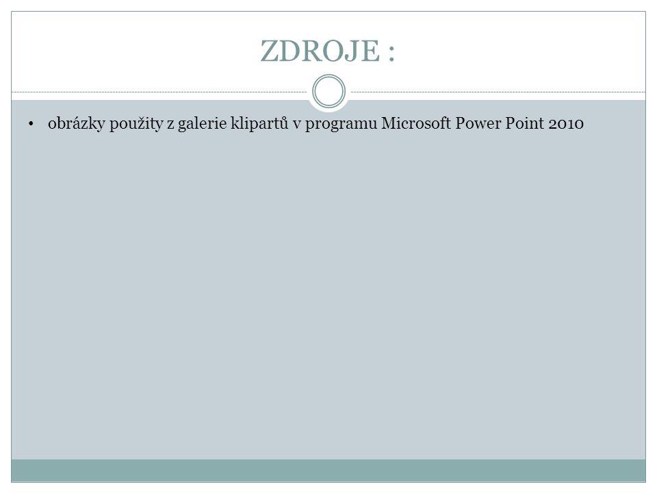 ZDROJE : obrázky použity z galerie klipartů v programu Microsoft Power Point 2010