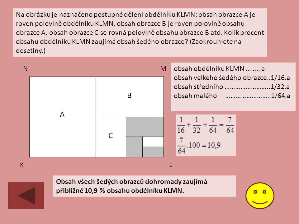 A B C Na obrázku je naznačeno postupné dělení obdélníku KLMN; obsah obrazce A je roven polovině obdélníku KLMN, obsah obrazce B je roven polovině obsahu obrazce A, obsah obrazce C se rovná polovině obsahu obrazce B atd.