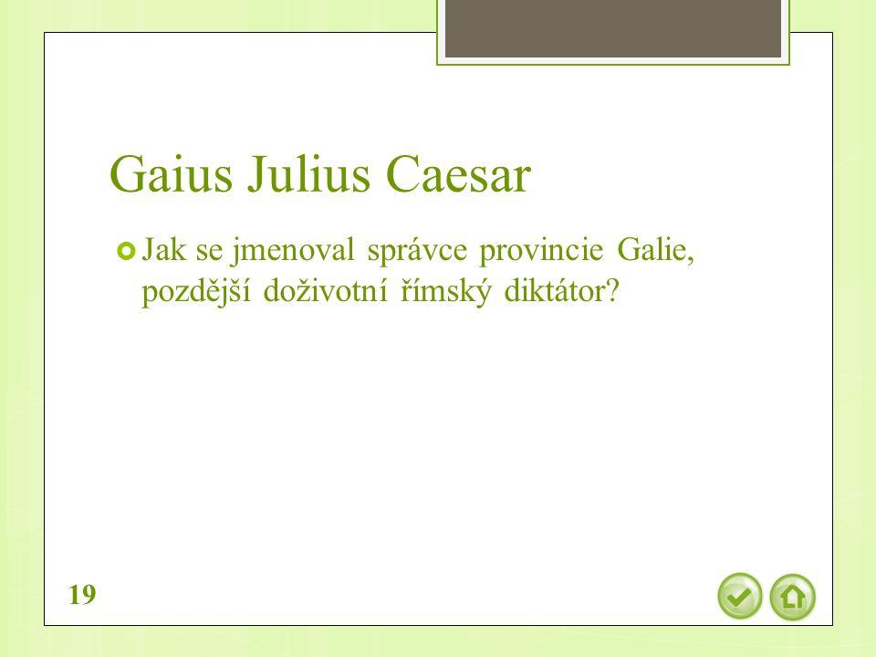 Gaius Julius Caesar  Jak se jmenoval správce provincie Galie, pozdější doživotní římský diktátor.