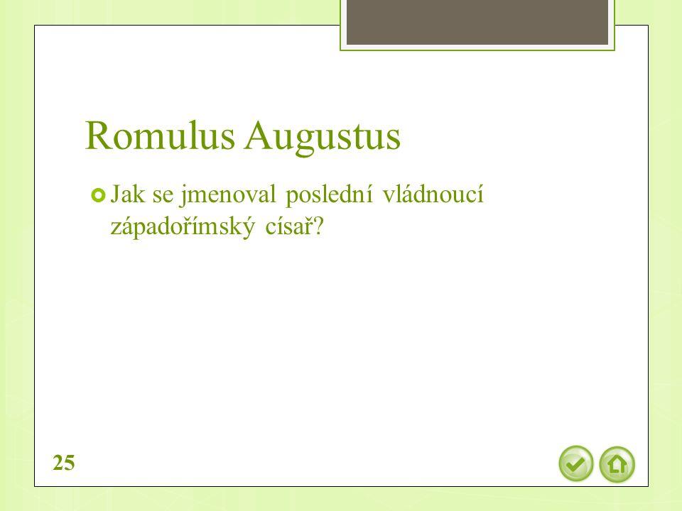 Romulus Augustus  Jak se jmenoval poslední vládnoucí západořímský císař 25