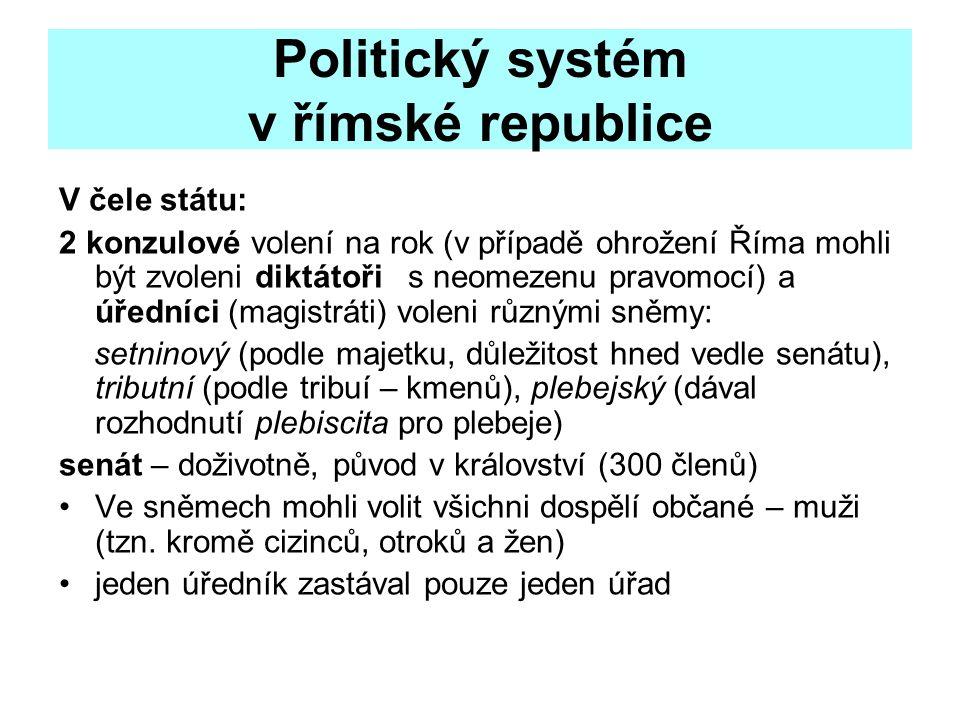 Politický systém v římské republice V čele státu: 2 konzulové volení na rok (v případě ohrožení Říma mohli být zvoleni diktátoři s neomezenu pravomocí) a úředníci (magistráti) voleni různými sněmy: setninový (podle majetku, důležitost hned vedle senátu), tributní (podle tribuí – kmenů), plebejský (dával rozhodnutí plebiscita pro plebeje) senát – doživotně, původ v království (300 členů) Ve sněmech mohli volit všichni dospělí občané – muži (tzn.