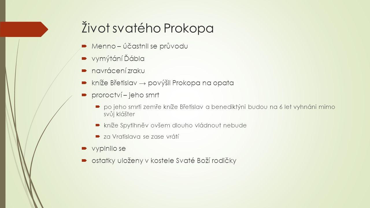 Život svatého Prokopa  Menno – účastnil se průvodu  vymýtání Ďábla  navrácení zraku  kníže Břetislav → povýšil Prokopa na opata  proroctví – jeho smrt  po jeho smrti zemře kníže Břetislav a benediktýni budou na 6 let vyhnáni mimo svůj klášter  kníže Spytihněv ovšem dlouho vládnout nebude  za Vratislava se zase vrátí  vyplnilo se  ostatky uloženy v kostele Svaté Boží rodičky