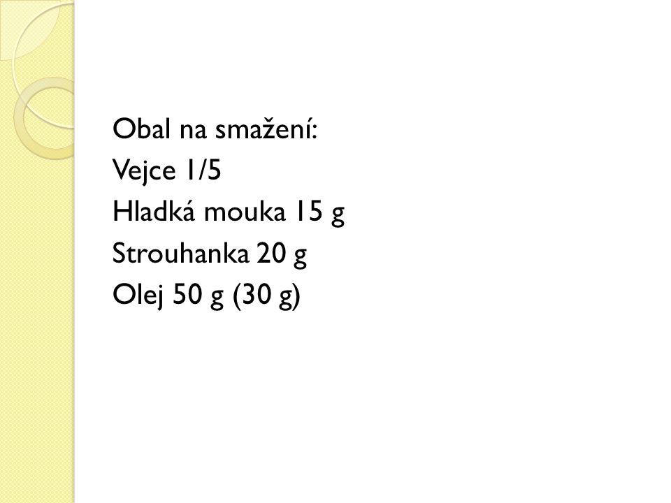 Obal na smažení: Vejce 1/5 Hladká mouka 15 g Strouhanka 20 g Olej 50 g (30 g)