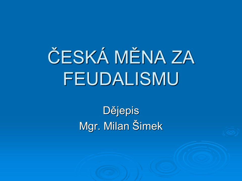 ČESKÁ MĚNA ZA FEUDALISMU Dějepis Mgr. Milan Šimek