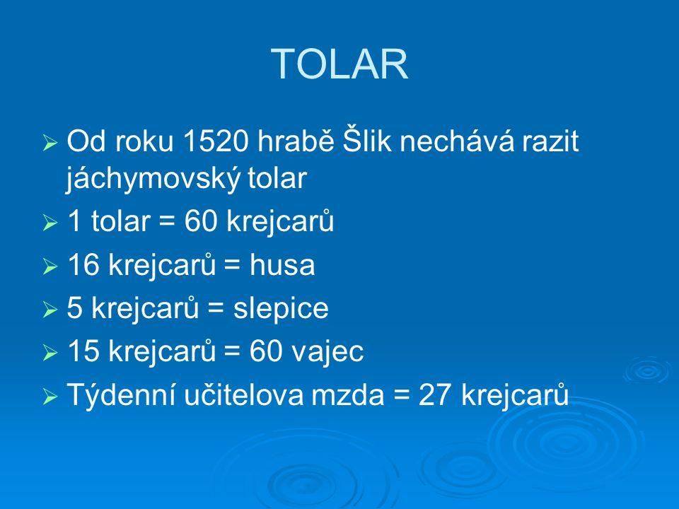 TOLAR   Od roku 1520 hrabě Šlik nechává razit jáchymovský tolar   1 tolar = 60 krejcarů   16 krejcarů = husa   5 krejcarů = slepice   15 krejcarů = 60 vajec   Týdenní učitelova mzda = 27 krejcarů