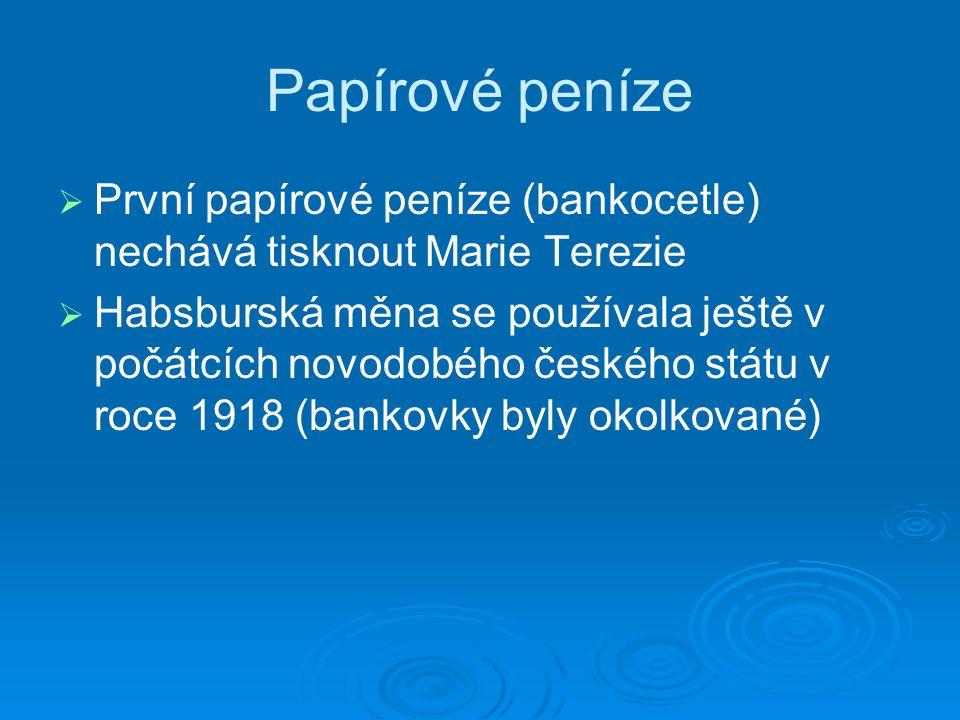 Papírové peníze   První papírové peníze (bankocetle) nechává tisknout Marie Terezie   Habsburská měna se používala ještě v počátcích novodobého českého státu v roce 1918 (bankovky byly okolkované)