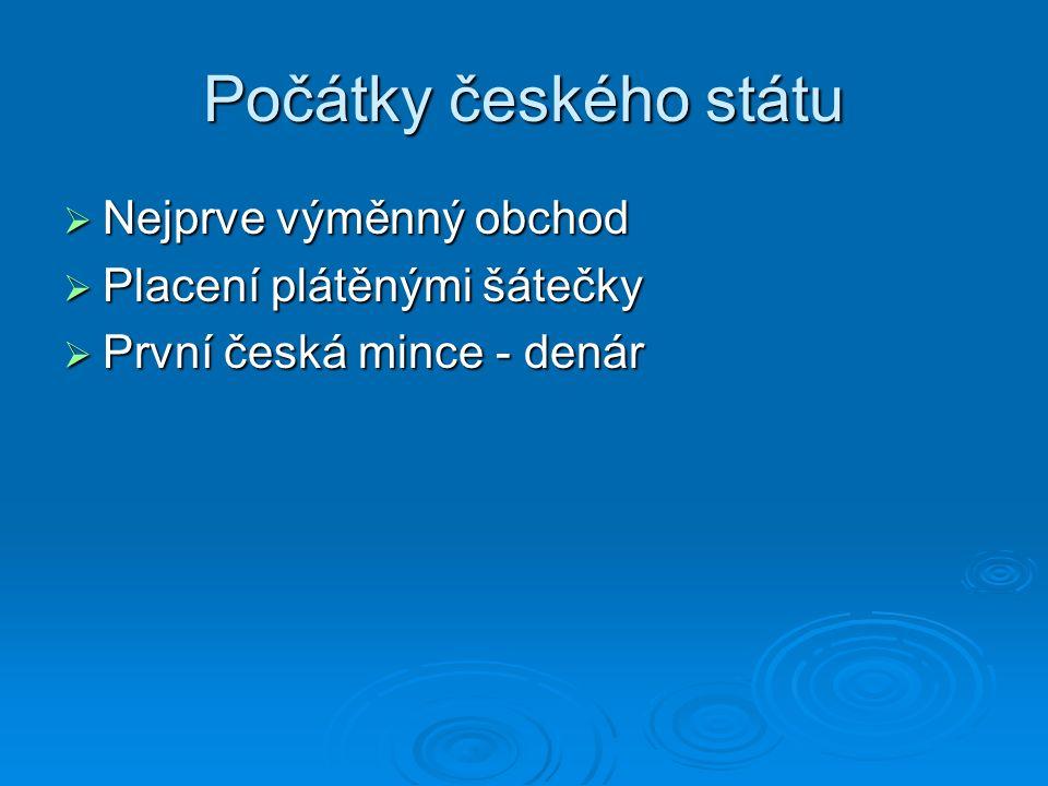Počátky českého státu  Nejprve výměnný obchod  Placení plátěnými šátečky  První česká mince - denár